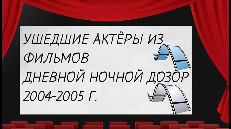 УШЕДШИЕ АКТЁРЫ ИЗ ФИЛЬМОВ (ДНЕВНОЙ НОЧНОЙ ДОЗОР )2004-2005 Г.