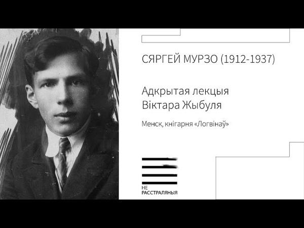 Сяргей Мурзо (1912-1937). Адкрытая лекцыя Віктара Жыбуля (песьня)
