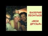 Валерий Леонтьев - МОИ ДРУЗЬЯ. Артист с друзьями и коллегами (фото-слайдшоу).