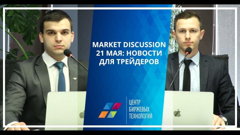 Market Discussion 21 мая: новости для трейдеров