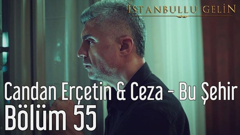 İstanbullu Gelin 55. Bölüm - Candan Erçetin Ceza - Bu Şehir