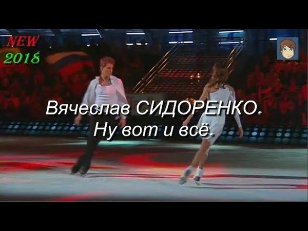 Ну вот и всё Вячеслав СИДОРЕНКО Танцуют Навка Воробьев NEW 2018