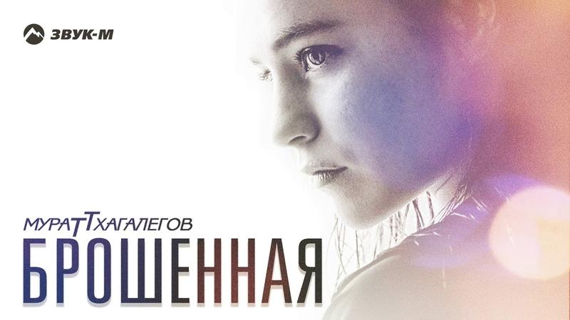 Мурат Тхагалегов - Брошенная | Премьера трека 2018
