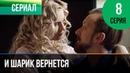 ▶️ И шарик вернется 8 серия Мелодрама Фильмы и сериалы Русские мелодрамы