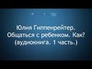 Юлия Гиппенрейтер. Общаться с ребенком. Как? (аудиокнига. 1 часть.)