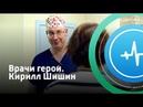 Врачи герои. Кирилл Шишин Телеканал «Доктор»
