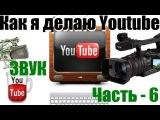 Как снимать видео для Youtube / Часть 6 / Звук, Сведение, записываем звук отдельно.