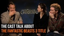 The Cast Talk About The Fantastic Beasts 3 Title