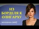 ЯРКИЙ ФИЛЬМ! Из борделя к олигарху. Русские мелодрамы 2017