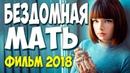 Новинка порвала ютуб! БЕЗДОМНАЯ МАТЬ Русские мелодрамы 2018 новинки HD
