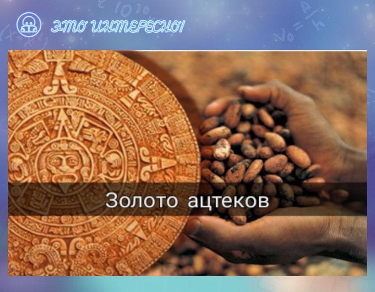 Ацтеки использовали в качестве денег бобы какао....