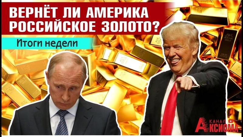 Отжали Вернёт ли Америка российское золото Итоги недели