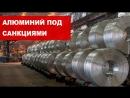 Страшные санкции США. Мир отказывается от российского алюминия. Русал под ударом.