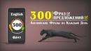 300 Фраз и предложений на Английском языке для общения на каждый день