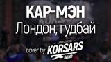 Кар - Мэн - Лондон, гудбай! (Cover by KORSARS band)