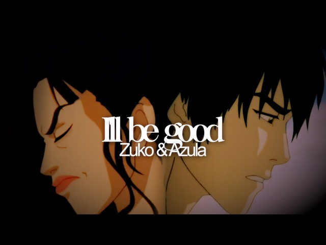 Zuko Azula - Ill Be Good