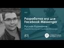 2018-11-03 01 Разработка игр для Facebook Messenger. Руслан Курманов