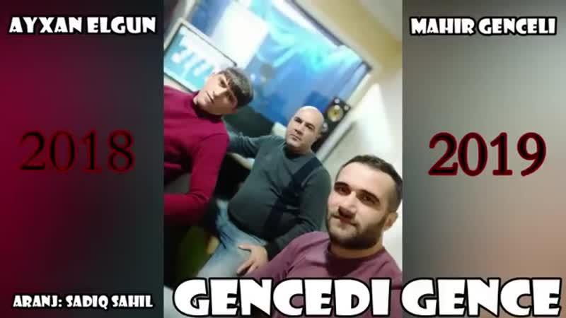 Ayxan Elgun Mahir Genceli - Gencedi Gence 2019.mp4