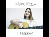 Макс Корж - Неважно (cover by dmoshkina_covers)