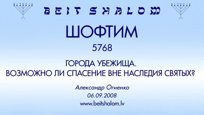 «ШОФТИМ» 5768 «ГОРОДА УБЕЖИЩА. ВОЗМОЖНО ЛИ СПАСЕНИЕ ВНЕ НАСЛЕДИЯ СВЯТЫХ؟» А.Огиенко (06.09.2008)