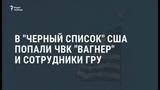 В черный список США попали ЧВК Вагнера и сотрудники ГРУ Новости