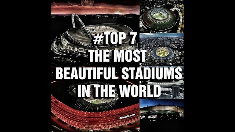 TOP7 THE MOST BEAUTIFUL STADIUMS IN THE WORLD