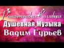 💗 РОМАНТИЧЕСКАЯ ДУШЕВНАЯ КОЛЛЕКЦИЯ МУЗЫКИ 💗 ВАДИМ ГУРЬЕВ