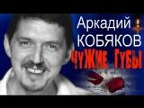 Аркадий Кобяков - Чужие губы