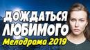 Добросердечная ПРЕМЬЕРА 2018 - ДОЖДАТЬСЯ ЛЮБИМОГО / Русские мелодрамы 2019 новинки HD 1080p