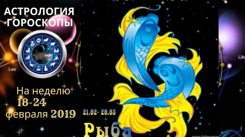 РЫБЫ ГОРОСКОП СЕГОДНЯ ЗАВТРА НА НЕДЕЛЮ 18 24 02 2019