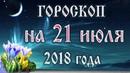 Гороскоп на сегодня 21 июля 2018 года Астрологический прогноз каждому знаку зодиака