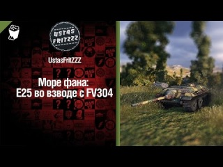 Море фана: E25 и FV304 от UstasFritZZZ [World of Tanks]