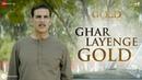 Ghar Layenge Gold - Full Video | Gold | Akshay Kumar | Mouni Roy | Daler Mehndi Sachin-Jigar