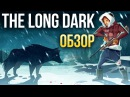 The Long Dark - Выживаем на холоде. БЕЗ ЗОМБИ. Обзор/Review