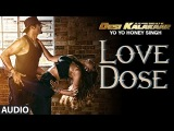 Exclusive: Love Dose Full AUDIO Song | Yo Yo Honey Singh | Desi Kalakaar, Honey Singh New Songs 2014