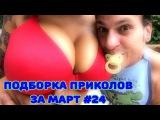 ЛУЧШИЕ ПРИКОЛЫ 2017 МАРТ | Лучшая Подборка Приколов # 24