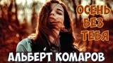 Песня Просто Бомба !!! Альберт Комаров - Осень Без Тебя! Новинка 2018