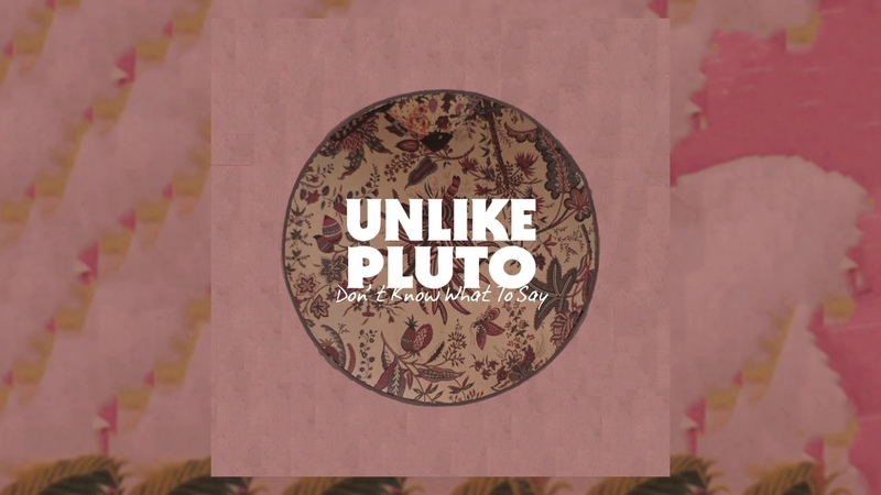 Unlike Pluto Don't Know What To Say Pluto Tapes