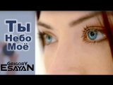 Grigory Esayan Ты Небо Моё Григорий Есаян Official Music Video 2014