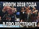 2018 Итоги в мире Рестлинга   The results in the world of Wrestling