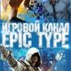 Epic Type. Игровой канал.
