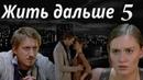 ЖИТЬ ДАЛЬШЕ - мелодрама - 5 серия