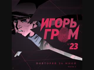 Игорь Гром №23. Повторяй за мной, ч.2