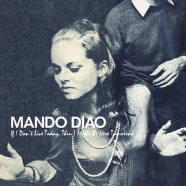 Mando Diao альбом If I Don't Live Today, Then I Might Be Here Tomorrow