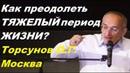 Как преодолеть ТЯЖЕЛЫЙ период ЖИЗНИ? Торсунов О.Г. Москва