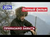 ПРИКАЗАНО ЗАБЫТЬ 2014 Д/Ф  ПОЛНЫЙ ФИЛЬМ