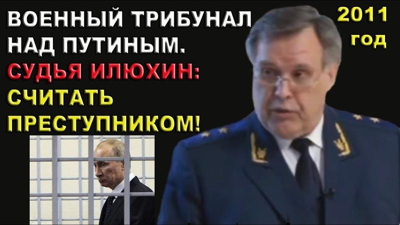 Илюхин Военный трибунал над Путиным Считать преступником