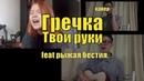 Гречка - Твои руки (feat рыжая бестия.)
