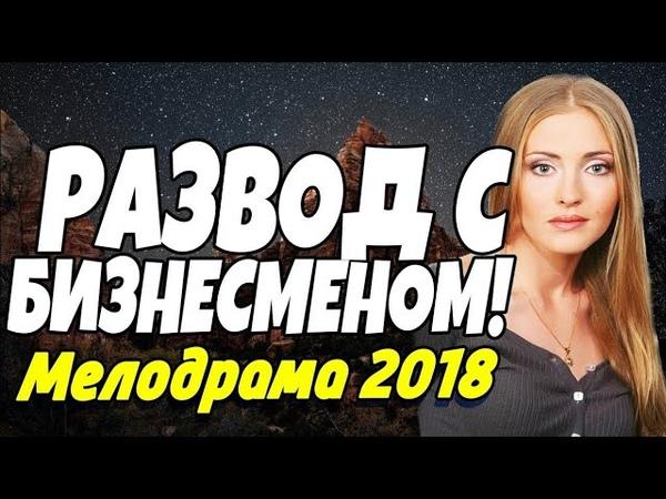 Жизненная ПРЕМЬЕРА 2018 - РАЗВОД С БИЗНЕСМЕНОМ! Русские мелодрамы 2018 новинки HD