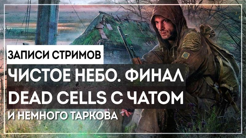 S.T.A.L.K.E.R. ЧН - ЖЕСТКИЙ ФИНАЛ/ DEAD CELLS ПРОТИВ ЧАТА/ ТАРКОВ С ТЕМОЙ